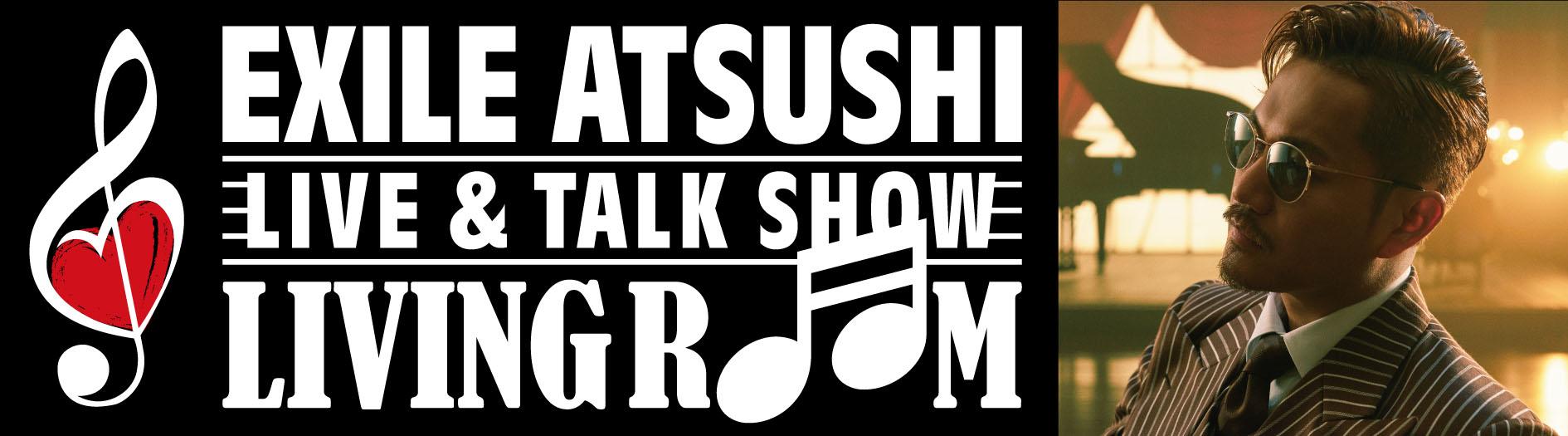 "EXILE ATSUSHI LIVE&TALK SHOW ""LIVING ROOM"""